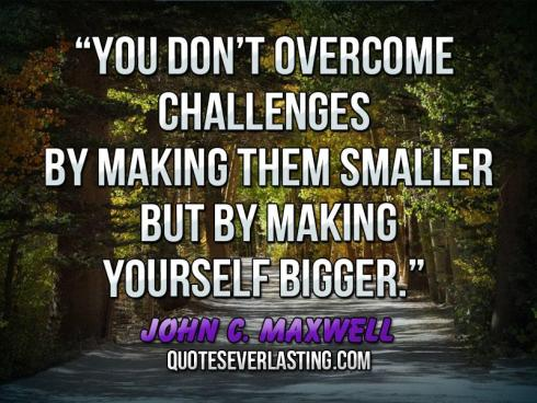 """You-don't-overcome-challenges-by-making-them-smaller-but-by-making-yourself-bigger.""-—John-C.-Maxwell"