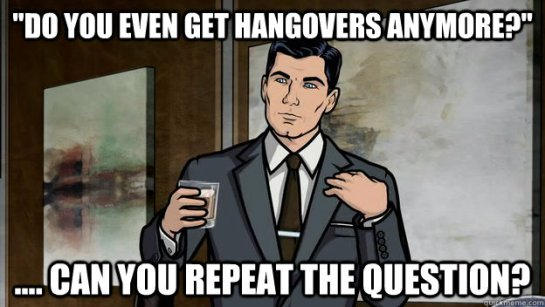 Do you even get hangovers anymore