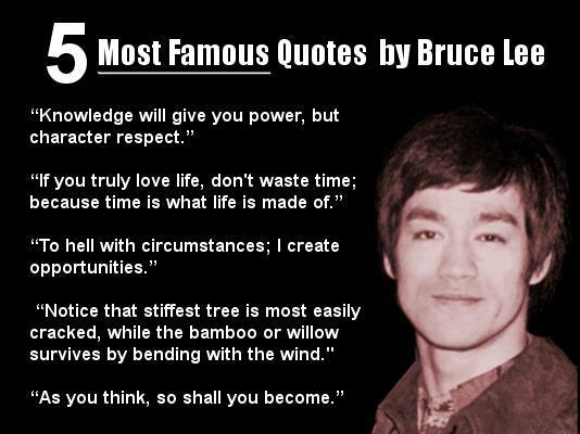 knowledge will give you power but character respect, if you truly love life don't waste time because time is what life is made of, to hell with circumstances i create opportunities, notice that the stiffest tree is most easily cracked while the bamboo or willow survives by bending with the wind, as you think so shall you become, bruce lee, 5 famous quotes by bruce lee