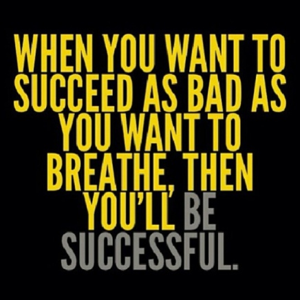 when you want to succeed as bad as you want to breathe then you'll be successful
