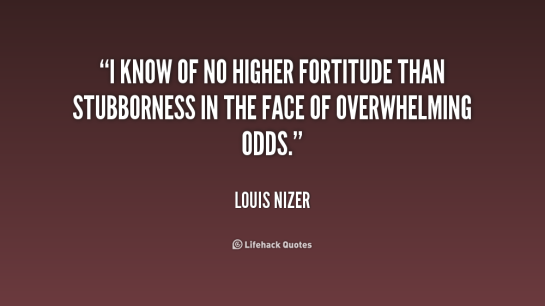i know of no high fortitude than stubborness in the face of overwhelming odds louis nizer, louis nizer, rego's life