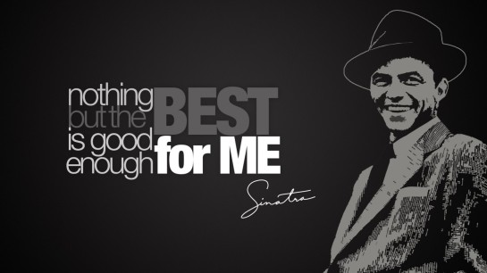nothing but the best is good enough for me frank sinatra, frank sinatra, frank sinatra picture quotes, picture quotes, quotes frank sinatra