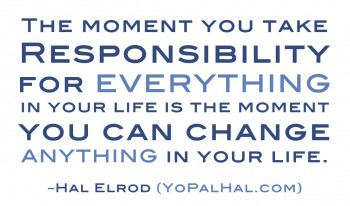 responsibility, responsibile, being responsible, responsibility quotes, define responsibility, musings episode 40 tighten up, rego's life. the moment you take responsibility for everything in your life is the moment you can change anything in your life hal elrod