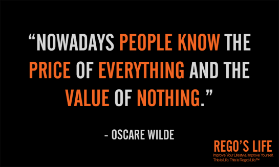 nowadays people know the price of everything and the value of nothing oscare wilde, Rego's Life, musings episode 48 Quality vs. Quantity, live the quality life