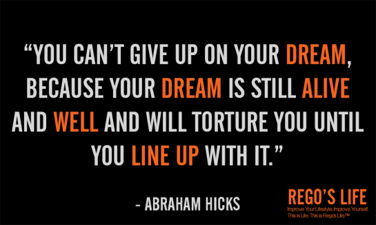 You can't give up on your dream abraham hicks, you can't give up on your dream because your dream is still alive and well and will torture you until you line up with it, rego's life, rego's life abraham hicks, rego's life spiritual saturdays abraham hicks, abraham hicks quotes, rego's life quote wednesdays, quote wednesdays