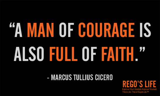 A man of courage is also full of faith marcus tullius cicero faith quotes rego's life quotes, Musings Episode 53 Faith it's Not Religious, Rego's Life Musings Episode 53 Faith it's Not Religious, Rego's Life, episodic musings of a quintessential entrepreneur, regoslife, have faith, i don't have enough faith to be an atheist, gotta have faith, having faith, have faith in yourself, faith meaning, what does faith mean, meaning of faith, what is the meaning of faith, the meaning of faith