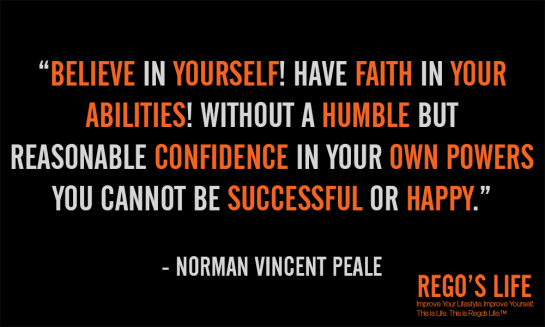 Believe in yourself! Have faith in your abilities Without a humble but reasonable confidence in your own powers you cannot be successful or happy Norman vincent peale rego's life, Musings Episode 53 Faith it's Not Religious, Rego's Life Musings Episode 53 Faith it's Not Religious, Rego's Life, episodic musings of a quintessential entrepreneur, regoslife, have faith, i don't have enough faith to be an atheist, gotta have faith, having faith, have faith in yourself, faith meaning, what does faith mean, meaning of faith, what is the meaning of faith, the meaning of faith
