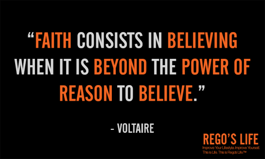 Faith consists in believing when it is beyond the power of reason to believe voltaire fatih quotes rego's life quotes, Musings Episode 53 Faith it's Not Religious, Rego's Life Musings Episode 53 Faith it's Not Religious, Rego's Life, episodic musings of a quintessential entrepreneur, regoslife, have faith, i don't have enough faith to be an atheist, gotta have faith, having faith, have faith in yourself, faith meaning, what does faith mean, meaning of faith, what is the meaning of faith, the meaning of faith