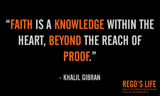 Faith is a knowledge within the heart beyond the reach of proof khalil gibran faith quotes rego's life, Musings Episode 53 Faith it's Not Religious, Rego's Life Musings Episode 53 Faith it's Not Religious, Rego's Life, episodic musings of a quintessential entrepreneur, regoslife, have faith, i don't have enough faith to be an atheist, gotta have faith, having faith, have faith in yourself, faith meaning, what does faith mean, meaning of faith, what is the meaning of faith, the meaning of faith