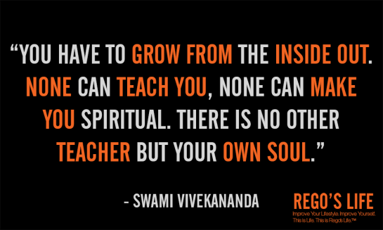 You have to grow from the inside out none can teach you none can make you spiritual there is no other teacher but your own soul swami vivekananda spiritual quotes rego's life quotes, Musings Episode 53 Faith it's Not Religious, Rego's Life Musings Episode 53 Faith it's Not Religious, Rego's Life, episodic musings of a quintessential entrepreneur, regoslife, have faith, i don't have enough faith to be an atheist, gotta have faith, having faith, have faith in yourself, faith meaning, what does faith mean, meaning of faith, what is the meaning of faith, the meaning of faith