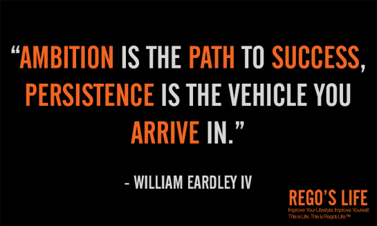 AMBITION IS THE PATH TO SUCCESS PERSISTENCE IS THE VEHICLE YOU ARRIVE IN WILLIAM EARDLEY IV, episodic musings of a quintessential entrepreneur, Persistence, Rego's Life Episode 54 Persistence, Regos Life, regoslife, Napoleon Hill, Think & Grow Rich, Rego, Thought, Philosophy , persistence quotes, quotes