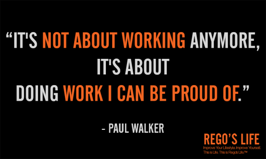 It's not about working anymore it's about doing work i can be proud of Paul Walker Quotes Rego's Life Quotes, Rego's Life, Regos Life, regoslife, Rego's Life Quote Wednesdays, Quote Wednesdays Rego's Life, Quote Wednesdays, Rego's Life Quotes, Paul Walker Quotes, Work Quotes, Pride Quotes, Fast and Furious Quotes