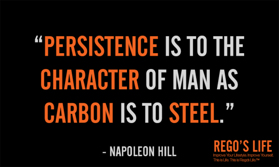 PERSISTENCE IS TO THE CHARACTER OF MAN AS CARBON IS TO STEEL NAPOLEON HILL Rego's Life Quotes, episodic musings of a quintessential entrepreneur, Persistence, Rego's Life Episode 54 Persistence, Regos Life, regoslife, Napoleon Hill, Think & Grow Rich, Rego, Thought, Philosophy , persistence quotes, quotes