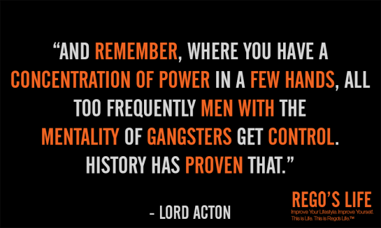 where you have a concentration of power in a few hands all too frequently men with the mentality of gangsters get control Lord Acton, rego's life, rego's life official site, regoslife.eu, rego's life quote wednesdays, rego's life quotes, quote wednesdays, regoslife, regoslife.com