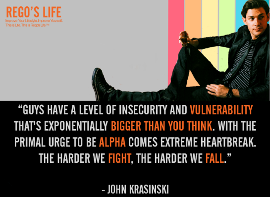 guys have a level of insecurity and vulnerability that's exponentially bigger than you think with the primal urge to be alpha comes extreme heartbreak. the harder we fight the harder we fall john krasinski, john krasinski quotes, rego's life quotes, Quote Wednesdays, Rego's Life Quote Wednesdays, Quote Wednesdays Rego's Life, Rego's Life John Krasinski wallpaper, vulnerability quotes, vulnerable quotes