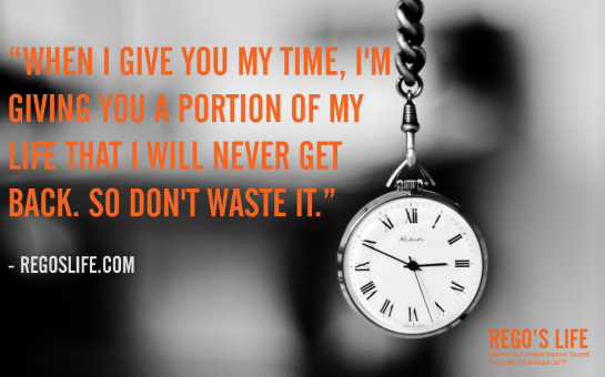 when i give you my time i'm giving you a portion of my life that i will never get back so don't waste it rego's life quotes time quotes, Musings Episode 63 Time, Rego's Life Musings Episode 63 Time, Musings Episode 63 Time Rego's Life, Rego's Life, life, thought, time, emotion, bridges burned, don't waste time, invest your time wisely, steve jobs quotes, time quotes, life quotes