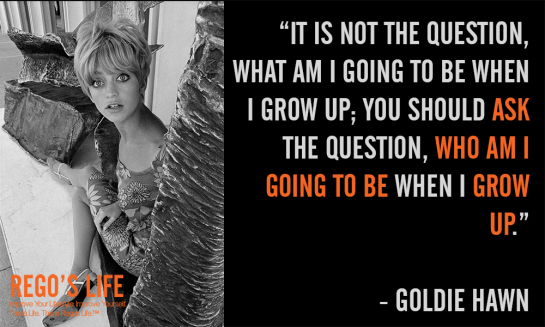 It is not the question what am i going to be when i grow up Goldie Hawn, Musings Episode 72 Grow Up, Rego's Life Musings Episode 72 Grow Up, Musings Episode 72 Grow Up Rego's Life, Rego's Life, Episodic Musings, Quintessential Entrepreneur, grow up quotes, quotes on growing up, never grow up quotes, growing up quote, growing old is mandatory growing up is optional, growing old is inevitable growing up is optional, quotes about change and growing up, quotes growing up