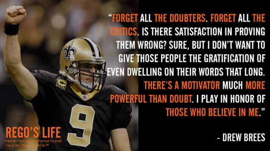 Forget all the doubters Forget all the critics Is there satisfaction in proving them wrong Sure but I don't want to give those people the gratification of even dwelling on their words that long There's a motivator much more powerful than doubt I play in honor of those who believe in me drew brees, drew brees quotes, come back stronger quotes, rego's life quotes, rego's life musings episode 73 come back stronger, musings episode 73 come back stronger rego's life, rego's life