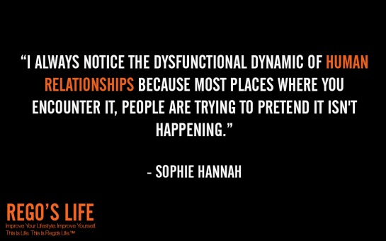 i always notice the dysfunctional dynamic of human relationships because most places where you encounter it people are trying to pretend it isn't happening sophie hannah, sophie hannah, sophie hannah quotes, rego's life quotes, Musings Episode 75 Relationships, Rego's Life Musings Episode 75 Relationships, Musings Episode 75 Relationships Rego's Life, Rego's Life, regoslife, relationships, friendships, romantic relationships, family relationships, business relationships, quality relationships, episodic musings of a quintessential entrepreneur, episodic musings, relationship quotes, friendship quotes, romantic relationship quotes, family quotes, life, food for thought, teamwork, time, time is an investment, sundays