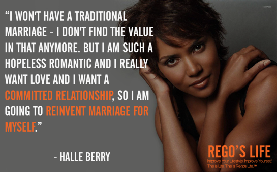 I won't have a traditional marriage I don't find the value in that anymore but I am such a hopeless romantic and I really want love and I want a committed relationship so I am going to reinvent marriage for myself Halle berry quotes, rego's life quotes, halle berry, Musings Episode 75 Relationships, Rego's Life Musings Episode 75 Relationships, Musings Episode 75 Relationships Rego's Life, Rego's Life, regoslife, relationships, friendships, romantic relationships, family relationships, business relationships, quality relationships, episodic musings of a quintessential entrepreneur, episodic musings, relationship quotes, friendship quotes, romantic relationship quotes, family quotes, life, food for thought, teamwork, time, time is an investment, sundays