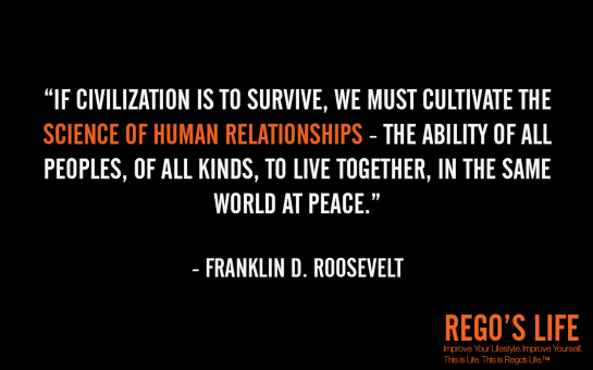 If civilization is to survive we must cultivate the science of human relationships the ability of all peoples of all kinds to live together in the same world at peace Franklin D Roosevelt, rego's life, Franklin D Roosevelt quotes, Franklin D Roosevelt, Musings Episode 75 Relationships, Rego's Life Musings Episode 75 Relationships, Musings Episode 75 Relationships Rego's Life, Rego's Life, regoslife, relationships, friendships, romantic relationships, family relationships, business relationships, quality relationships, episodic musings of a quintessential entrepreneur, episodic musings, relationship quotes, friendship quotes, romantic relationship quotes, family quotes, life, food for thought, teamwork, time, time is an investment, sundays