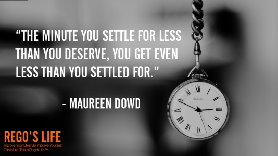 The minute you settle for less than you deserve you get even less than you settled for Maureen Dowd, Maureen Dowd quotes, rego's life quotes, Maureen Dowd, deserving quotes, deserve quotes rego's life, Musings Episode 74 Do You Deserve It, Rego's Life Musings Episode 74 Do You Deserve It, Musings Episode 74 Do You Deserve It Rego's Life, Rego's Life, regoslife, episodic musings, Rego's Life Episodic Musings, episodic musings of a quintessential entrepreneur