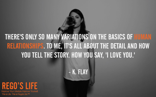 There's only so many variations on the basics of human relationships to me it's all about the detail and how you tell the story how you say I love you k. Flay, rego's life quotes, k flay quotes, k flay, Musings Episode 75 Relationships, Rego's Life Musings Episode 75 Relationships, Musings Episode 75 Relationships Rego's Life, Rego's Life, regoslife, relationships, friendships, romantic relationships, family relationships, business relationships, quality relationships, episodic musings of a quintessential entrepreneur, episodic musings, relationship quotes, friendship quotes, romantic relationship quotes, family quotes, life, food for thought, teamwork, time, time is an investment, sundays