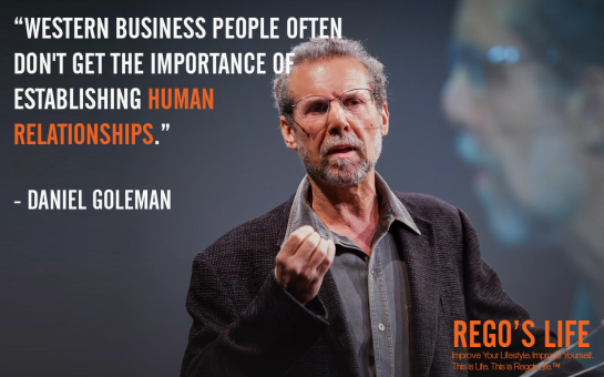 Western business people often don't get the importance of establishing human relationships Daniel goleman, rego's life quotes, daniel goleman, daniel goleman quotes, Musings Episode 75 Relationships, Rego's Life Musings Episode 75 Relationships, Musings Episode 75 Relationships Rego's Life, Rego's Life, regoslife, relationships, friendships, romantic relationships, family relationships, business relationships, quality relationships, episodic musings of a quintessential entrepreneur, episodic musings, relationship quotes, friendship quotes, romantic relationship quotes, family quotes, life, food for thought, teamwork, time, time is an investment, sundays