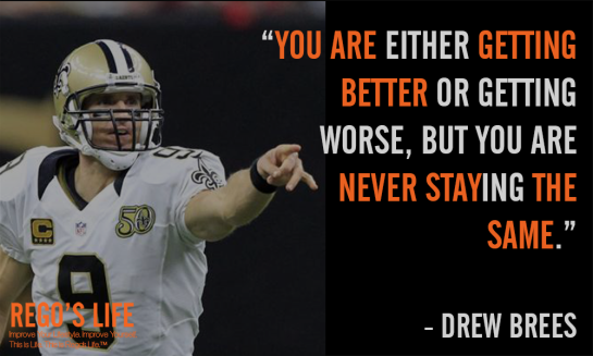 You are either getting better or worse but you are never staying the same drew brees come back stronger quotes rego's life quotes, come back stronger quotes, drew brees quotes, rego's life quotes, rego's life, musings episode 73 come back stronger, rego's life musings episode 73 come back stronger, musings episode 73 come back stronger rego's life