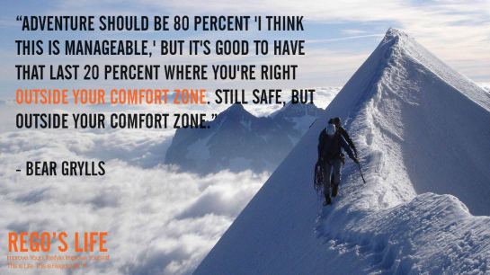 Adventure should be 80 percent I think this is manageable but it's good to have that last 20 percent where you're right outside your comfort zone Still safe but outside your comfort zone Bear Grylls, Rego's Life quotes, Bear Grylls quotes, Bear Grylls, Musings Episode 79 Comfort Zones, Rego's Life, Musings Episode 79 Comfort Zones Rego's Life, Rego's Life Musings Episode 79 Comfort Zones, comfort zones, comfort zone, comfortzone, confidence, life, success, complacent, complacency, how to get out of your comfort zone, how to get out of comfort zones, pros and cons of comfort zones