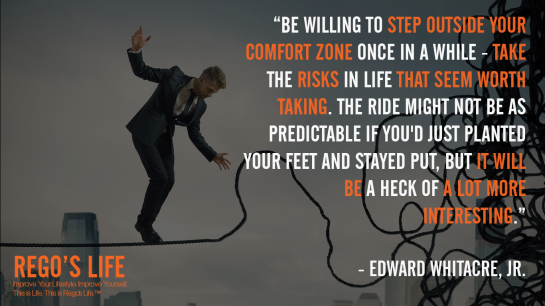 Be willing to step outside your comfort zone once in a while take the risks in life that seem worth taking The ride might not be as predictable if you'd just planted your feet and stayed put but it will be a heck of a lot more interesting Edward Whitacre Jr, Rego's Life quotes, Edward Whitacre Jr. quotes, Edward Whitacre Jr., comfort zones, comfort zone, comfortzone, confidence, life, success, complacent, complacency, how to get out of your comfort zone, how to get out of comfort zones, pros and cons of comfort zones