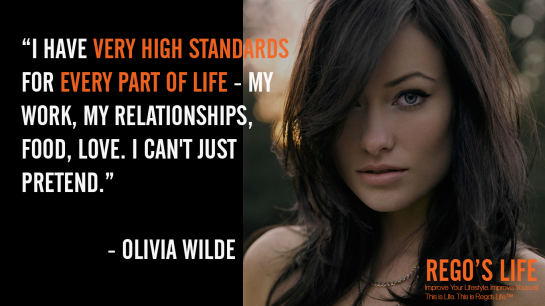 I have very high standards for every part of life my work my relationships food love I can't just pretend Olivia Wilde, rego's life quotes, olivia wilde quotes, olivia wilde, Musings Episode 76 Standards, Rego's Life Musings Episode 76 Standards, Musings Episode 76 Standards Rego's Life, Rego's Life, standards, standards quotes, high standards quotes, standard quotes, high standard quotes, rego's life quotes, episodic musings, episodic musings of a quintessential entrepreneur