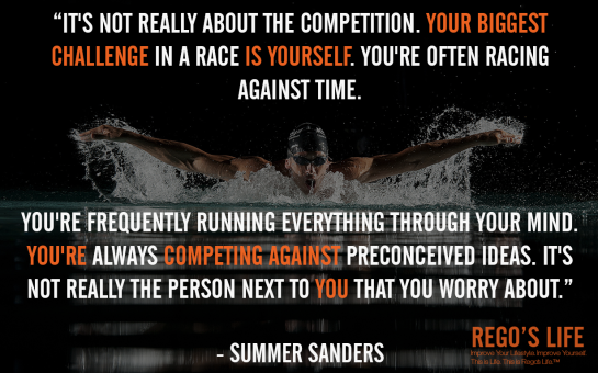 It's not really about the competition Your biggest challenge in a race is yourself You're often racing against time You're frequently running everything through your mind You're always competing against preconceived ideas It's not really the person next to you that you worry about Summer Sanders, Rego's Life quotes, Summer Sanders quotes, Summer Sanders, competition quotes, Musings Episode 80 Competition, Rego's Life Musings Episode 80 Competition, Musings Episode 80 Competition Rego's Life, Rego's Life, competition, you vs you, me vs me, the only competition is yourself, competitive, life, millenials, succcess, drive, comfort zones, self-confidence, how to beat the competition, how to win, win, how to win at life, karma, competition quote, university, work, motivational, inspirational, how to live life, how to live life to the fullest, ignore the haters, believe in yourself