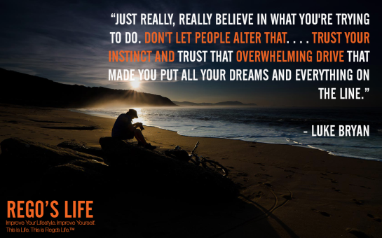 Just really really believe in what you're trying to do don't let people alter that let people advise you and lead you down paths to make smart business decisions but trust your instinct and trust that overwhelming drive that made you put all your dreams and everything on the line Luke Byran, Luke Byan quotes, Rego's Life quotes, drive quotes, Rego's Life drive quotes, drive quotes Rego's Life, quotes Rego's Life, Musings Episode 78 Drive, Rego's Life, Rego's Life Musings Episode 78 Drive, Musings Episode 78 Drive Rego's Life, drive equals success, discipline and drive, discipline, standards, high standards, discipline and success, opportunity, drive and discipline, how to discipline yourself, how to increase drive, life