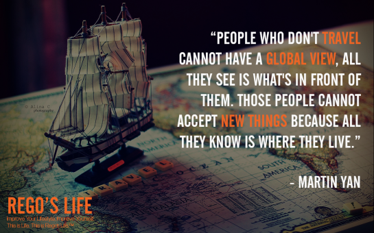 People Who Don't Travel Cannot Have A Global View All They See Is What's In Front Of Them Those People Cannot Accept New Things Because All They Know Is Where They Live Martin Yan, Rego's Life Quotes, Martin Yan quotes, Martin Yan, Musings Episode 77 Travel, Rego's Life Musings Episode 77 Travel, Musings Episode 77 Travel Rego's Life, Rego's Life, regoslife, episodic musings of a quintessential entrepreneur, travel benefits, travel quotes, travelling, holidays, vacations, holiday, vacation, culture, open mind, culture enthusiast, episodic musings