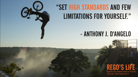 Set high standards and few limitations for yourself Anthony J D'angelo, Musings Episode 76 Standards, Rego's Life Musings Episode 76 Standards, Musings Episode 76 Standards Rego's Life, Rego's Life, standards, standards quotes, high standards quotes, standard quotes, high standard quotes, rego's life quotes, episodic musings, episodic musings of a quintessential entrepreneur