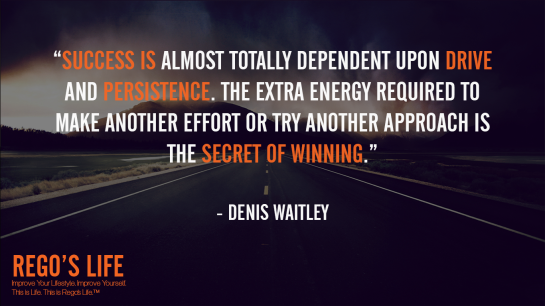 Success is almost totally dependent upon drive and persistence The extra energy required to make another effort or try another approach is the secret of winning Denis Waitley, Denis Waitley quotes, Rego's Life quotes, drive quotes, Rego's Life drive quotes, drive quotes Rego's Life, quotes Rego's Life, Musings Episode 78 Drive, Rego's Life, Rego's Life Musings Episode 78 Drive, Musings Episode 78 Drive Rego's Life, drive equals success, discipline and drive, discipline, standards, high standards, discipline and success, opportunity, drive and discipline, how to discipline yourself, how to increase drive, life