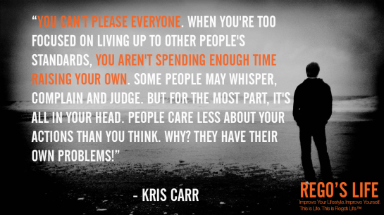You can't please everyone When you're too focused on living up to other people's standards you aren't spending enough time raising your own Some people may whisper complain and judge But for the most part it's all in your head People care less about your actions than you think Why They have their own problems Kris carr, rego's life quotes, kris carr quotes, kris carr, Musings Episode 76 Standards, Rego's Life Musings Episode 76 Standards, Musings Episode 76 Standards Rego's Life, Rego's Life, standards, standards quotes, high standards quotes, standard quotes, high standard quotes, rego's life quotes, episodic musings, episodic musings of a quintessential entrepreneur