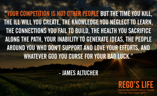 Your competition is not other people but the time you kill the ill will you create the knowledge you neglect to learn the connections you fail to build the health you sacrifice along the path your inability to generate ideas the people around you who don't support and love your efforts and whatever god you curse for your bad luck James Altucher, Rego's Life quotes, James Altucher quotes, James Altucher, competition quotes, Quote Wednesdays, Rego's Life Quote Wednesdays, Quote Wednesdays Rego's Life, happy humpday, willpower, Rego's Life, competition, you vs you, me vs me, the only competition is yourself, competitive, life, millenials, succcess, drive, comfort zones, self-confidence, how to beat the competition, how to win, win, how to win at life, karma, competition quote, university, work, motivational, inspirational, how to live life, how to live life to the fullest, ignore the haters, believe in yourself