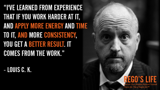 I've learned from experience that if you work harder at it and apply more energy and time to it and more consistency you get a better result It comes from the work Louis C. K., Rego's Life Quotes, Louis C.K. quotes, Louis C.K. Rego's Life, Consistency, Consistent, How to be consistent, how to stay consistent, how to develop consistency, consistency in work, how to be consistent in life, life goals, milestones, consistency and goals, goals take consistency, Quote Wednesdays, Rego's Life Quote Wendesdays, Quote Wendesdays Rego's Life, Episodic Musings of a Quintessential Entrepreneur, Rego's Life Episodic Musings of a Quintessential Entrepreneur, Episodic Musings of a Quintessential Entrepreneur Rego's Life