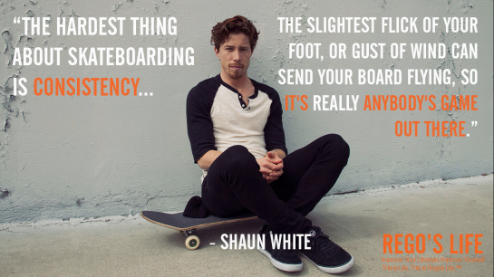 The hardest thing about skateboarding is consistency The slightest flick of your foot or gust of wind can send your board flying so it's really anybody's game out there Shaun White, Rego's Life quotes, Shaun White quotes, Consistency quotes, quotes, Musings Episode 81 Consistency, Rego's Life Musings Episode 81 Consistency, Musings Episode 81 Consistency Rego's Life, Rego's Life, Consistency, Consistent, How to be consistent, how to stay consistent, how to develop consistency, consistency in work, how to be consistent in life, life goals, milestones, consistency and goals, goals take consistency, Episodic Musings, Episodic Musings Rego's Life, Rego's Life Episodic Musings, Episodic Musings of a Quintessential Entrepreneur, Rego's Life Episodic Musings of a Quintessential Entrepreneur, Episodic Musings of a Quintessential Entrepreneur Rego's Life