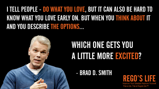 I tell people Do what you love but it can also be hard to know what you love early on But when you think about it and you describe the options which one gets you a little more excited Brad D Smith, Rego's Life, Brad D Smith quotes, Rego's Life quotes, Brad D Smith, Brad D Smith options, Musings Episode 82 Options, Rego's Life, Musings Episode 82 Options Rego's Life, Rego's Life Musings Episode 82 Options, Options, life options, options quotes, how to assess your options, remember you have options, life choices, lifestyle, know you have options