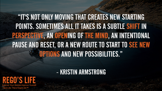 It's not only moving that creates new starting points Sometimes all it takes is a subtle shift in perspective an opening of the mind an intentional pause and reset or a new route to start to see new options and new possibilities Kristin Armstrong, Rego's Life, Kristin Armstrong quotes, Rego's Life quotes, Kristin Armstrong, Kristin Armstrong Options, Options, life options, options quotes, how to assess your options, remember you have options, life choices, lifestyle, know you have options, Quote Wednesdays, Rego's Life Quote Wednesdays, Quote Wednesdays Rego's Life