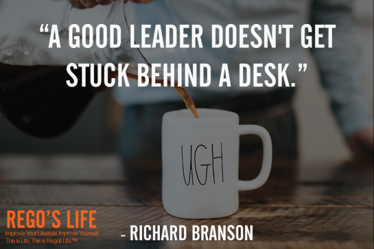 A Good Leader Doesn't Get Stuck Behind A Desk Richard Branson, Rego's Life quotes, Richard Branson quotes, Richard Branson, Musings Episode 84 Running in Place, Rego's Life Musings Episode 84 Running in Place, Musings Episode 84 Running in Place Rego's Life, Rego's Life, regoslife, episodic musings, episodic musings of a quintessential entrepreneur, don't live the same day twice, rat race, entrepreneur, living one day in 70 years, living 70 days in one year, pros and cons of being an entrepreneur, running your own business, pros and cons of having a business, dissatisfaction, tired, routine, schedule, day in day out, job vs business, truth about being an entrepreneur