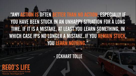 Any Action Is Often Better Than No Action Especially If You Have Been Stuck In An Unhappy Situation For A Long Time If It Is A Mistake At Least You Learn Something In Which Case It's No Longer A Mistake If You Remain Stuck You Learn Nothing Eckhart Tolle, Eckhart Tolle quotes, Eckhart Tolle, Quote Wednesdays, Rego's Life Quote Wednesdays, Quote Wednesdays Rego's Life, Rego's Life, Eckhart Tolle quotes, Eckhart Tolle, Rego's Life quotes, quotes, life quotes, don't live the same day twice, rat race, entrepreneur, living one day in 70 years, living 70 days in one year, pros and cons of being an entrepreneur, running your own business, pros and cons of having a business, dissatisfaction, tired, routine, schedule, day in day out, job vs business, truth about being an entrepreneur