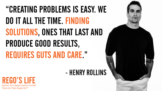Creating problems is easy We do it all the time Finding solutions ones that last and produce good results requires guts and care Henry Rollins, Henry Rollins quotes, rego's life quotes, guts over fear quotes, Rego's Life, Henry Rollins, Musings Episode 83 Guts over Fear, Rego's Life, Rego's Life Musings Episode 83 Guts over Fear, Musings Episode 83 Guts over Fear Rego's Life, Guts Over Fear, Rego's Life Musings Episode 83, Musings, episodic musings of a quintessential entrepreneur, quintessential entrepreneur, just do it, overcome fear, how to overcome fear, fearless, have some guts, guts over fear eminem, eminem, guts over fear, life, neffex, neffex nightmare, guts over fear quotes