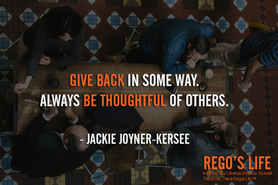 Give Back In Some Way Always Be Thoughtful Of Others Jackie Joyner-kersee, give back quotes, Jackie Joyner Kersee quotes, Rego's Life quotes, Jackie Joyner-Kersee, Musings Episode 86 Give Back, Rego's Life Musings Episode 86 Give Back, Musings Episode 86 Give Back Rego's Life, Rego's Life, give back, how to give back, entrepreneur, episodic musings, episodic musings of a quintessential entrepreneur, weekend, work life balance, success, life, employee, employer, job, selfish, collaboration, cooperation, the philadelphia story, give value, value, real talk, worth, truth, give back quotes, value quotes, rego's life quotes