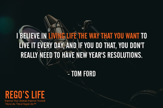 I Believe In Living Life The Way That You Want To Live It Every Day And If You Do That You Don't Really Need To Have New Year's Resolutions Tom Ford, living life quotes, rego's life quotes, Tom Ford quotes, Musings Episode 86 Give Back, Rego's Life Musings Episode 86 Give Back, Musings Episode 86 Give Back Rego's Life, Rego's Life, give back, how to give back, entrepreneur, episodic musings, episodic musings of a quintessential entrepreneur, weekend, work life balance, success, life, employee, employer, job, selfish, collaboration, cooperation, the philadelphia story, give value, value, real talk, worth, truth, give back quotes, value quotes, rego's life quotes