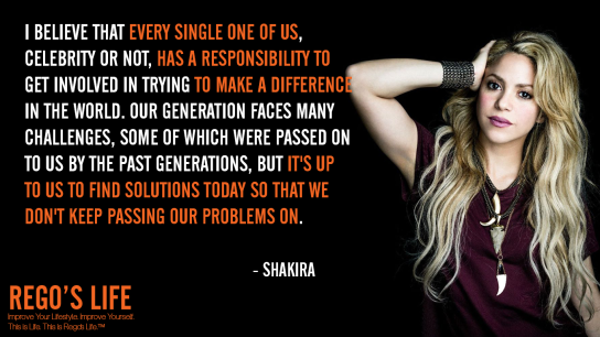 I believe that every single one of us celebrity or not has a responsibility to get involved in trying to make a difference in the world Our generation faces many challenges some of which were passed on to us by the past generations but it's up to us to find solutions today so that we don't keep passing our problems on Shakira, problems quotes, Shakira quotes, Rego's Life quotes, Shakira, Quote Wednesdays, Rego's Life Quote Wednesdays, Quote Wednesdays Rego's Life, happy hump day, midweek motivation, wednesdays, life quotes, social responsibility quotes, hump day, episodic musings, episodic musings of a quintessential entrepreneur, superficial problems, blowing things out of proportion, how to find happiness, stop seeking happiness, you're not happy because of you, superficial, first world problems, 1st world problems, comfort zones, disadvantages of convenience, disadvantage of comfort zones, are comfort zones bad for you, food for thought, lifestyle