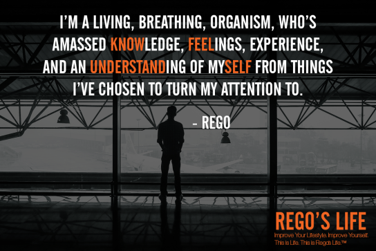 I'm a living breathing organism who's amassed knowledge feelings experience and an understanding of myself from things I've chosen to turn my attention to Rego quotes, rego's life ego quotes, rego's life wallpaper, Musings Episode 85 Ego, Rego's Life, Musings Episode 85 Ego Rego's Life, Rego's Life Musings Episode 85 Ego, Ego, how to overcome ego, get over your ego, big ego, what is ego, what does ego mean, how big is your ego, ego quotes, episodic musings, quintessential entrepreneur, episodic musings of a quintessential entrepreneur, positive progress, how to be genuine, how to know when peope are genuine, fight club, tyler durden, you're not your fucking khakis, fight club 1999, how to understand yourself, will smith are people fanning your flames, are people fanning your flames will smith, how to tell if people are really your friends, how to tell if your friends are real, how to tell when someone is lying, how to tell when someone's lying
